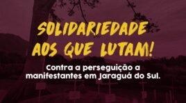 SOLIDARIEDADE AOS QUE LUTAM!CONTRA A PERSEGUIÇÃO A MANIFESTANTES EM JARAGUÁ DO SUL!